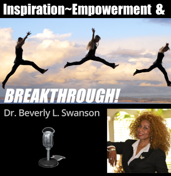 Dr. Beverly L Swanson, Inspiration, Empowerment & Breakthrough - Live Radio Show